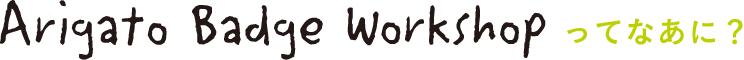 Arigato Badge workshop って何?